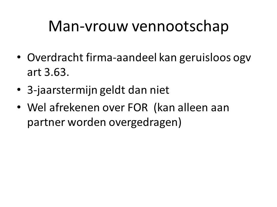 Man-vrouw vennootschap • Overdracht firma-aandeel kan geruisloos ogv art 3.63. • 3-jaarstermijn geldt dan niet • Wel afrekenen over FOR (kan alleen aa