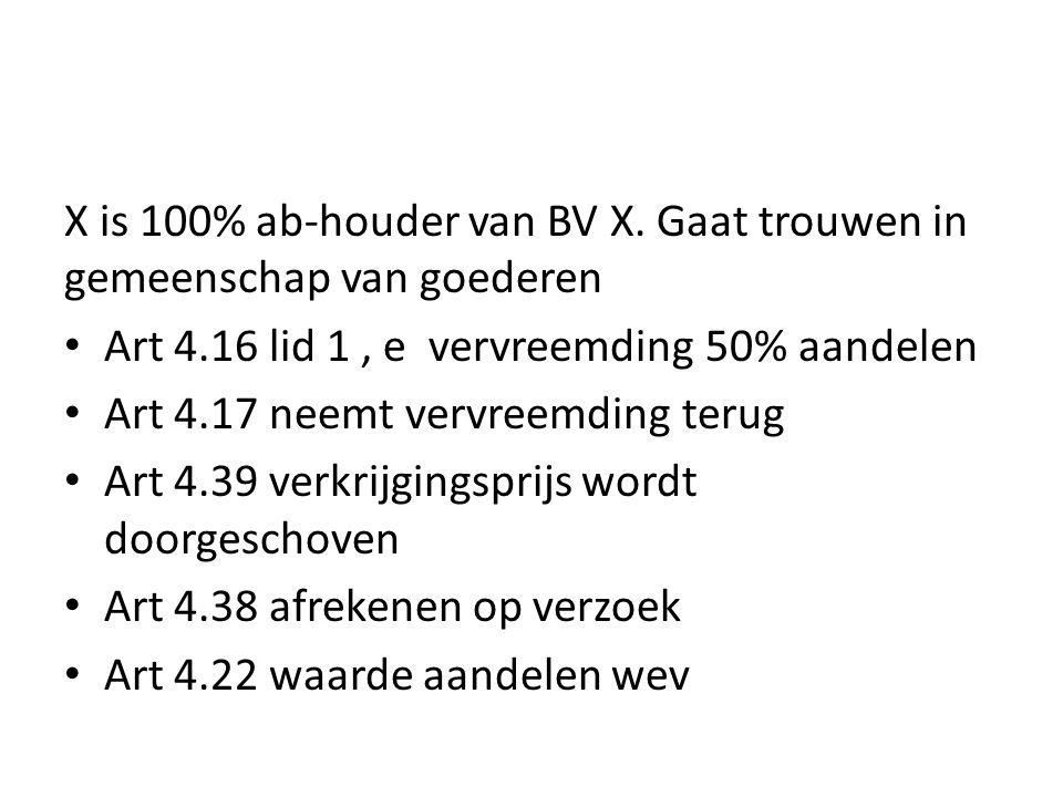 X is 100% ab-houder van BV X. Gaat trouwen in gemeenschap van goederen • Art 4.16 lid 1, e vervreemding 50% aandelen • Art 4.17 neemt vervreemding ter
