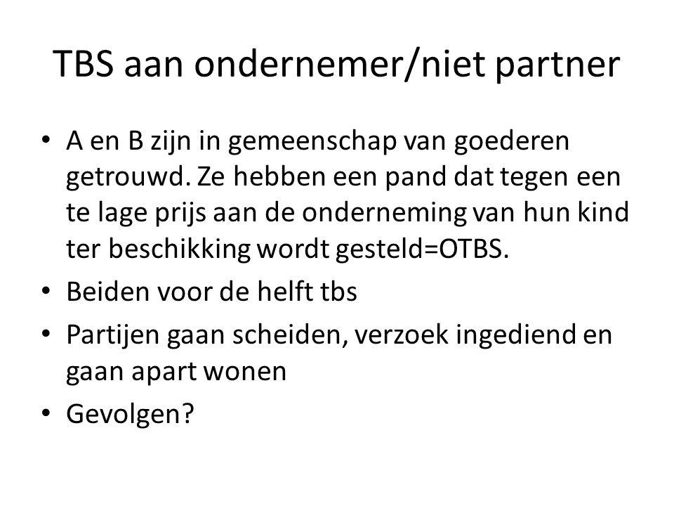 TBS aan ondernemer/niet partner • A en B zijn in gemeenschap van goederen getrouwd. Ze hebben een pand dat tegen een te lage prijs aan de onderneming