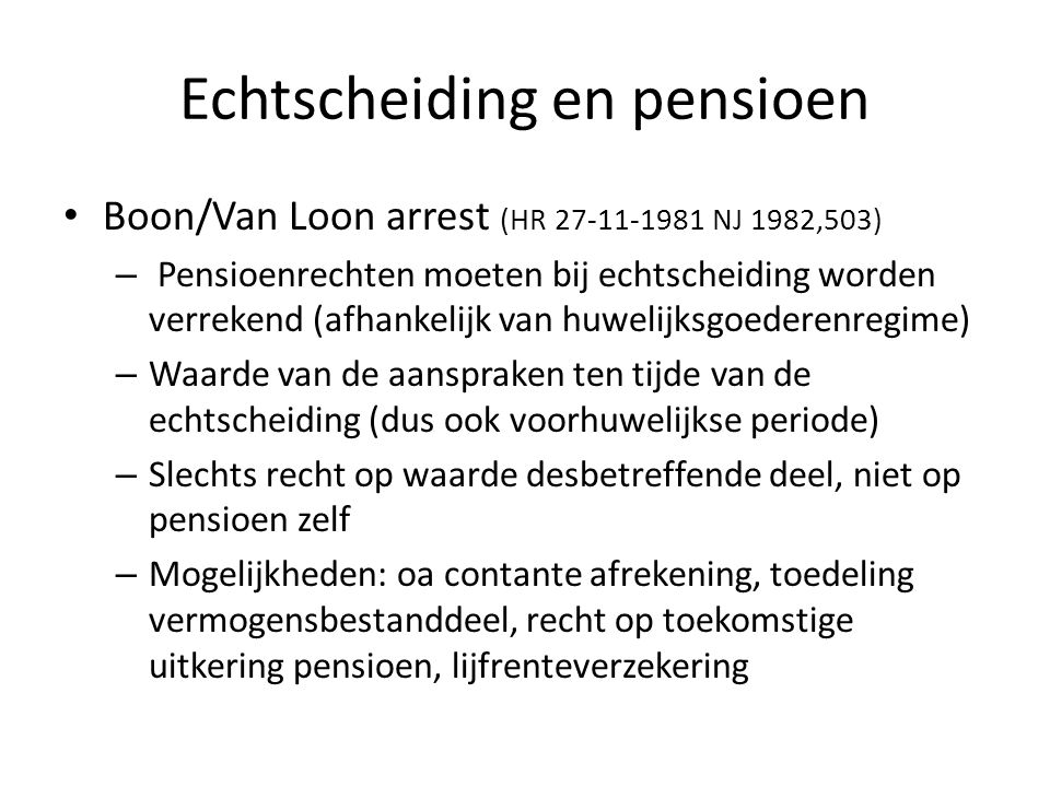 Echtscheiding en pensioen • Boon/Van Loon arrest (HR 27-11-1981 NJ 1982,503) – Pensioenrechten moeten bij echtscheiding worden verrekend (afhankelijk van huwelijksgoederenregime) – Waarde van de aanspraken ten tijde van de echtscheiding (dus ook voorhuwelijkse periode) – Slechts recht op waarde desbetreffende deel, niet op pensioen zelf – Mogelijkheden: oa contante afrekening, toedeling vermogensbestanddeel, recht op toekomstige uitkering pensioen, lijfrenteverzekering