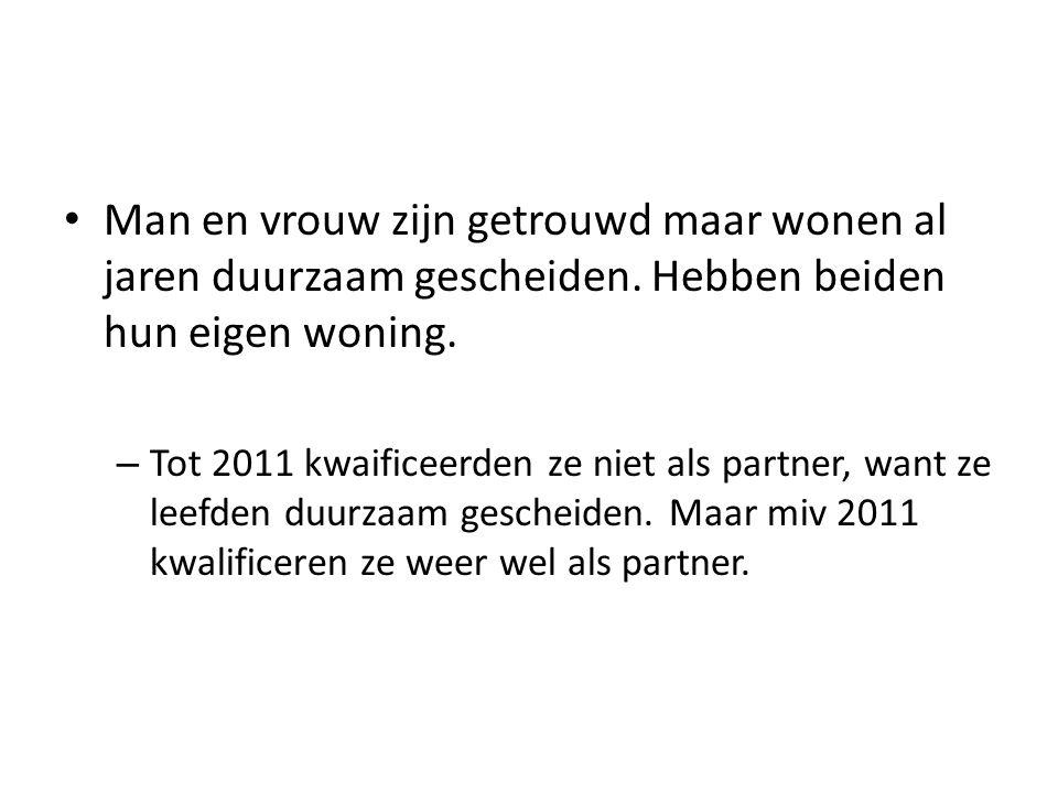 • Man en vrouw zijn getrouwd maar wonen al jaren duurzaam gescheiden. Hebben beiden hun eigen woning. – Tot 2011 kwaificeerden ze niet als partner, wa