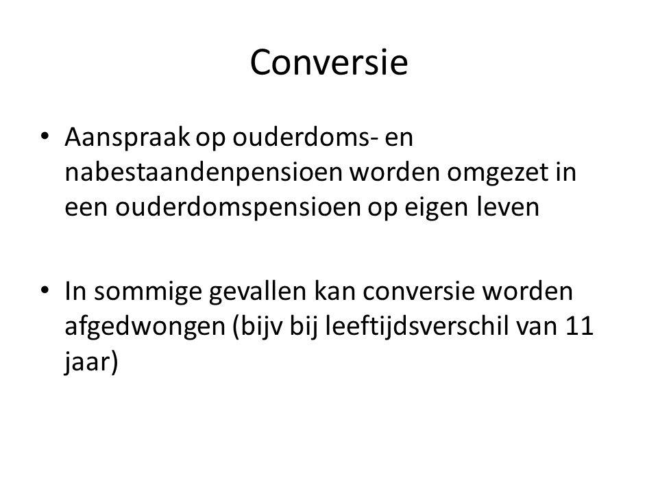 Conversie • Aanspraak op ouderdoms- en nabestaandenpensioen worden omgezet in een ouderdomspensioen op eigen leven • In sommige gevallen kan conversie worden afgedwongen (bijv bij leeftijdsverschil van 11 jaar)