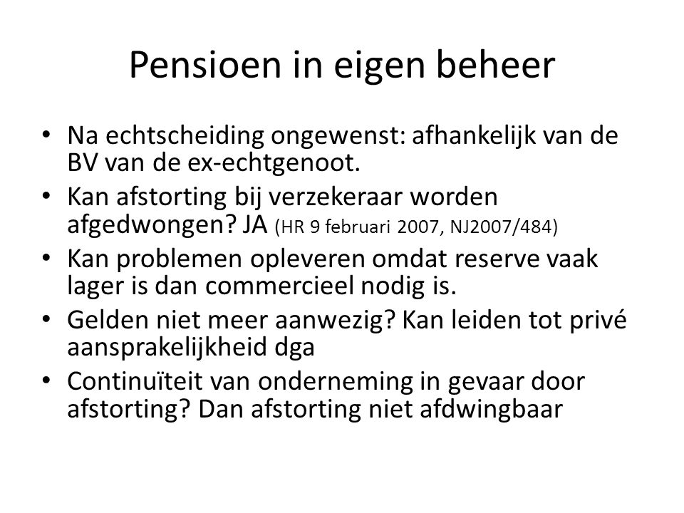 Pensioen in eigen beheer • Na echtscheiding ongewenst: afhankelijk van de BV van de ex-echtgenoot. • Kan afstorting bij verzekeraar worden afgedwongen