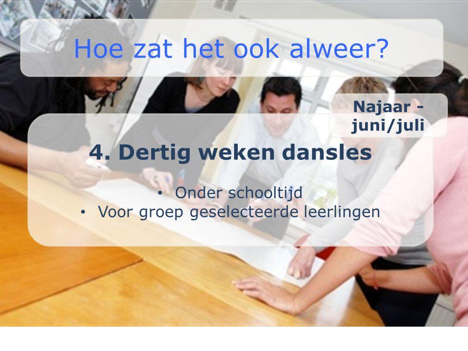 4. Dertig weken dansles • Onder schooltijd • Voor groep geselecteerde leerlingen Hoe zat het ook alweer? Najaar - juni/juli