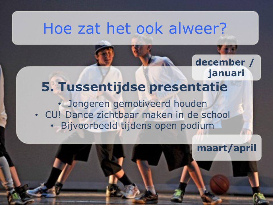5. Tussentijdse presentatie • Jongeren gemotiveerd houden • CU! Dance zichtbaar maken in de school • Bijvoorbeeld tijdens open podium Hoe zat het ook