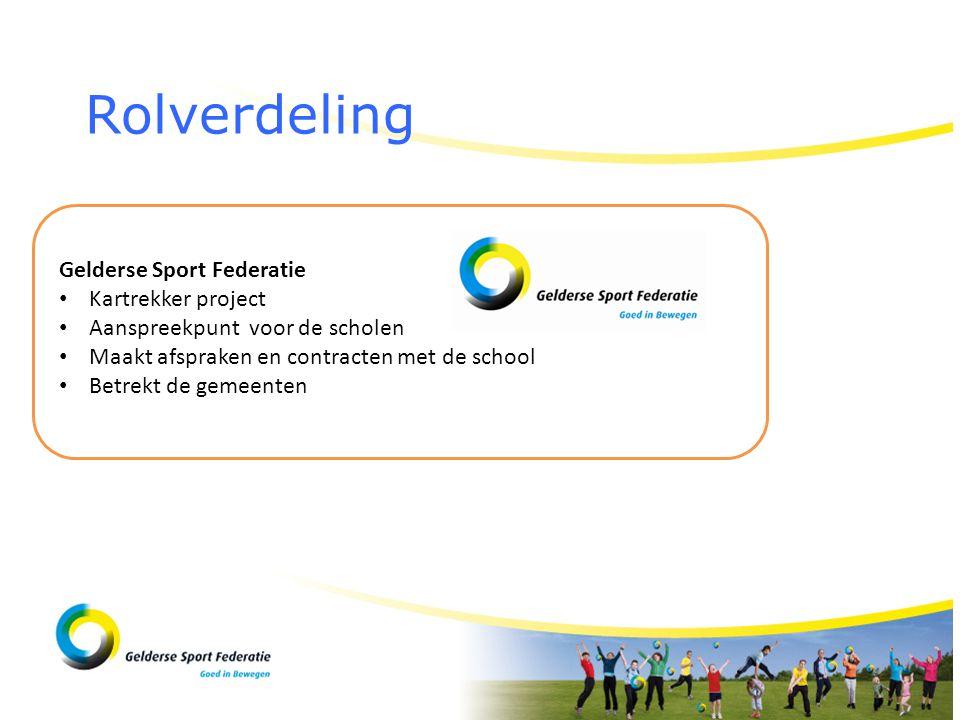 Rolverdeling Gelderse Sport Federatie • Kartrekker project • Aanspreekpunt voor de scholen • Maakt afspraken en contracten met de school • Betrekt de