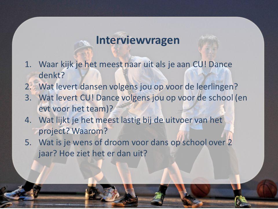 Interviewvragen 1.Waar kijk je het meest naar uit als je aan CU! Dance denkt? 2.Wat levert dansen volgens jou op voor de leerlingen? 3.Wat levert CU!