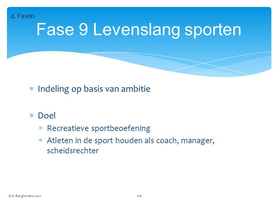  Indeling op basis van ambitie  Doel  Recreatieve sportbeoefening  Atleten in de sport houden als coach, manager, scheidsrechter Eric Berghmans 2011116 Fase 9 Levenslang sporten 4.