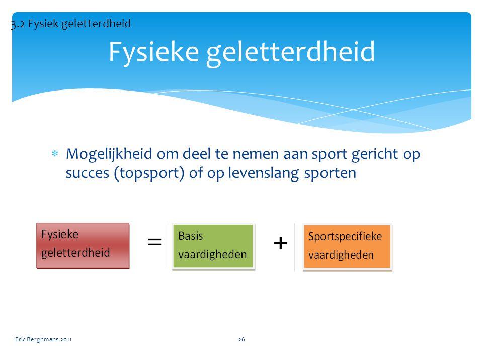  Mogelijkheid om deel te nemen aan sport gericht op succes (topsport) of op levenslang sporten Eric Berghmans 201126 Fysieke geletterdheid 3.2 Fysiek geletterdheid