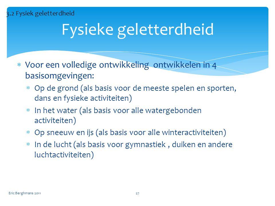  Voor een volledige ontwikkeling ontwikkelen in 4 basisomgevingen:  Op de grond (als basis voor de meeste spelen en sporten, dans en fysieke activiteiten)  In het water (als basis voor alle watergebonden activiteiten)  Op sneeuw en ijs (als basis voor alle winteractiviteiten)  In de lucht (als basis voor gymnastiek, duiken en andere luchtactiviteiten) Eric Berghmans 201127 Fysieke geletterdheid 3.2 Fysiek geletterdheid