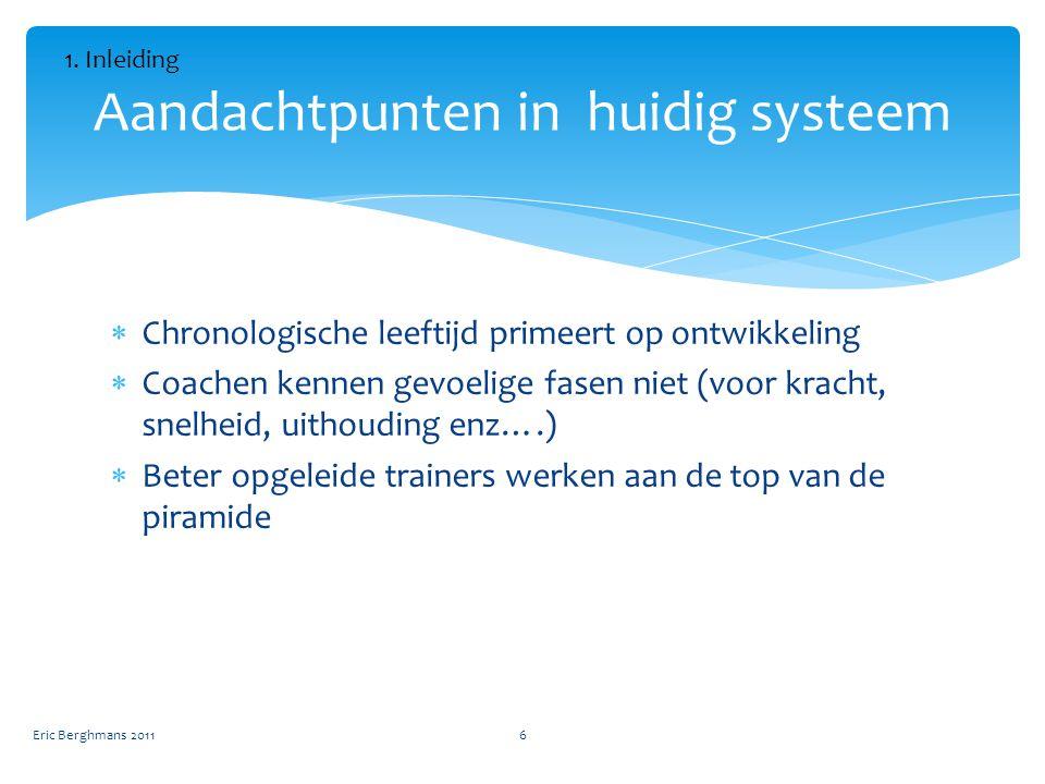  Chronologische leeftijd primeert op ontwikkeling  Coachen kennen gevoelige fasen niet (voor kracht, snelheid, uithouding enz….)  Beter opgeleide trainers werken aan de top van de piramide Aandachtpunten in huidig systeem Eric Berghmans 20116 1.