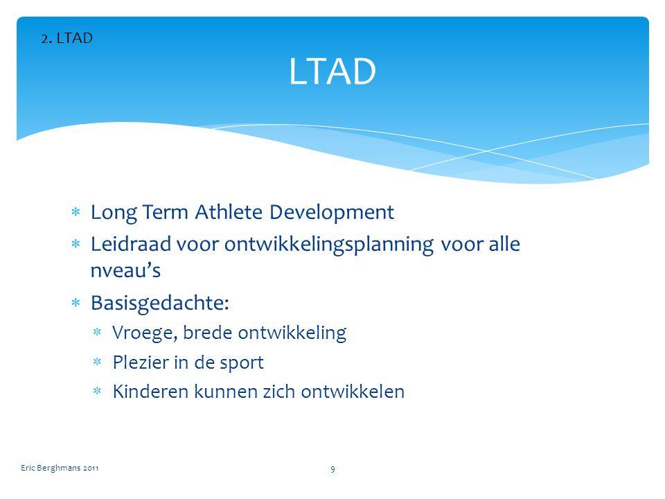  Long Term Athlete Development  Leidraad voor ontwikkelingsplanning voor alle nveau's  Basisgedachte:  Vroege, brede ontwikkeling  Plezier in de sport  Kinderen kunnen zich ontwikkelen LTAD Eric Berghmans 20119 2.