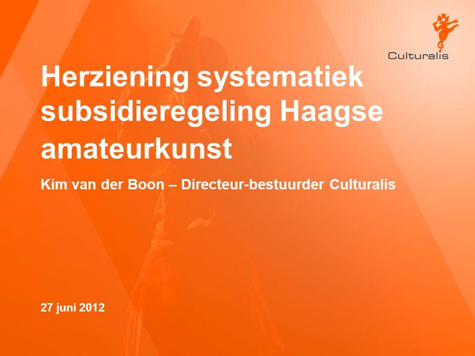 Herziening systematiek subsidieregeling Haagse amateurkunst Kim van der Boon – Directeur-bestuurder Culturalis 27 juni 2012