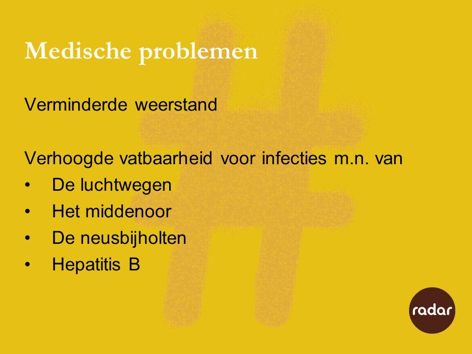 Medische problemen Verminderde weerstand Verhoogde vatbaarheid voor infecties m.n. van •De luchtwegen •Het middenoor •De neusbijholten •Hepatitis B