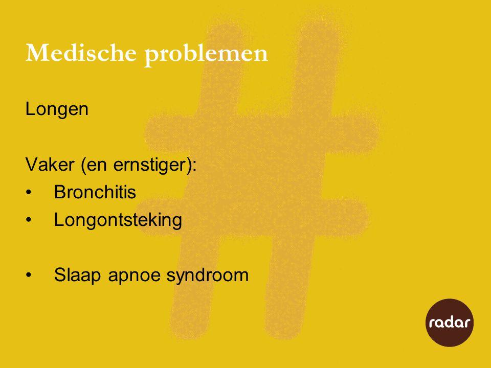 Medische problemen Longen Vaker (en ernstiger): •Bronchitis •Longontsteking •Slaap apnoe syndroom