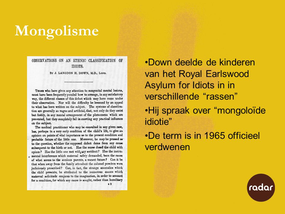 Mongolisme •Down deelde de kinderen van het Royal Earlswood Asylum for Idiots in in verschillende rassen •Hij spraak over mongoloïde idiotie •De term is in 1965 officieel verdwenen
