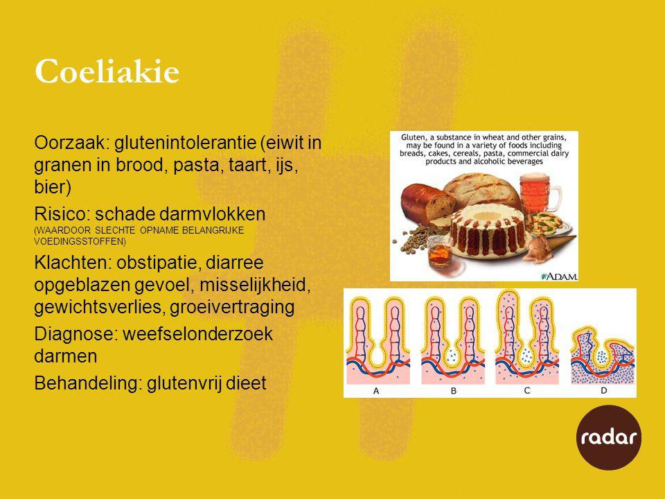 Coeliakie Oorzaak: glutenintolerantie (eiwit in granen in brood, pasta, taart, ijs, bier) Risico: schade darmvlokken (WAARDOOR SLECHTE OPNAME BELANGRIJKE VOEDINGSSTOFFEN) Klachten: obstipatie, diarree opgeblazen gevoel, misselijkheid, gewichtsverlies, groeivertraging Diagnose: weefselonderzoek darmen Behandeling: glutenvrij dieet