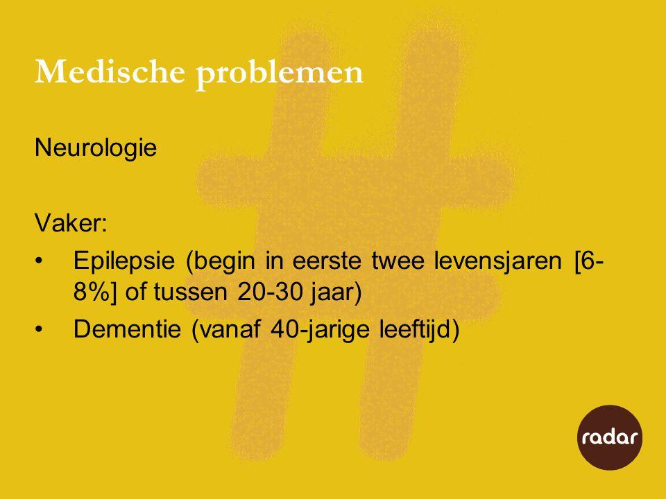 Medische problemen Neurologie Vaker: •Epilepsie (begin in eerste twee levensjaren [6- 8%] of tussen 20-30 jaar) •Dementie (vanaf 40-jarige leeftijd)