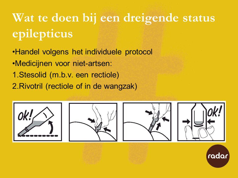 Wat te doen bij een dreigende status epilepticus •Handel volgens het individuele protocol •Medicijnen voor niet-artsen: 1.Stesolid (m.b.v.