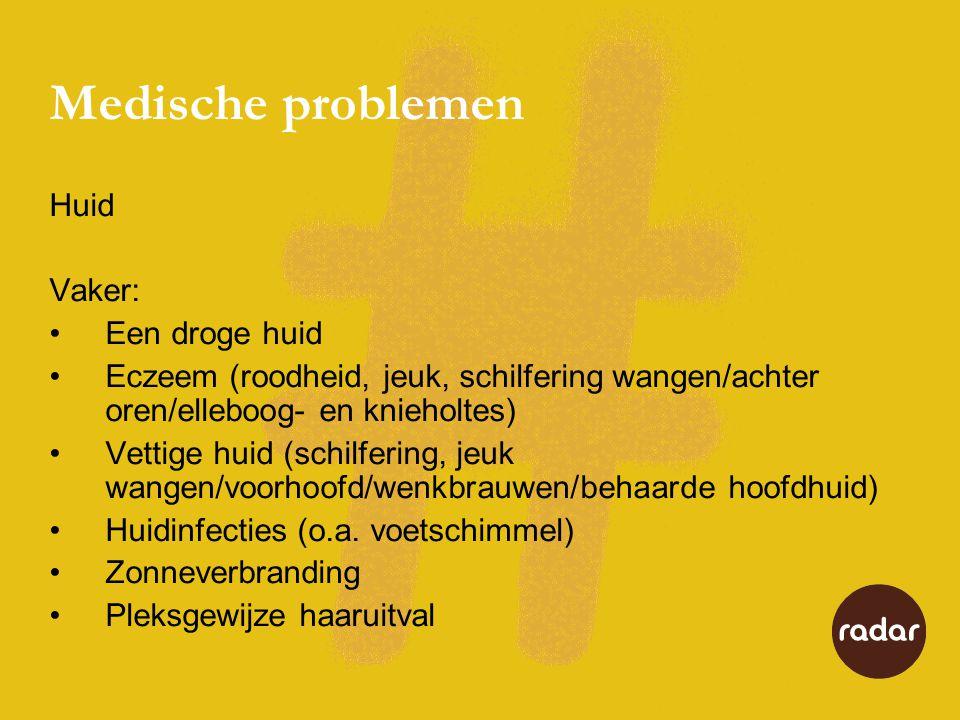 Medische problemen Huid Vaker: •Een droge huid •Eczeem (roodheid, jeuk, schilfering wangen/achter oren/elleboog- en knieholtes) •Vettige huid (schilfering, jeuk wangen/voorhoofd/wenkbrauwen/behaarde hoofdhuid) •Huidinfecties (o.a.