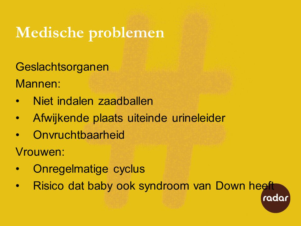 Medische problemen Geslachtsorganen Mannen: •Niet indalen zaadballen •Afwijkende plaats uiteinde urineleider •Onvruchtbaarheid Vrouwen: •Onregelmatige cyclus •Risico dat baby ook syndroom van Down heeft