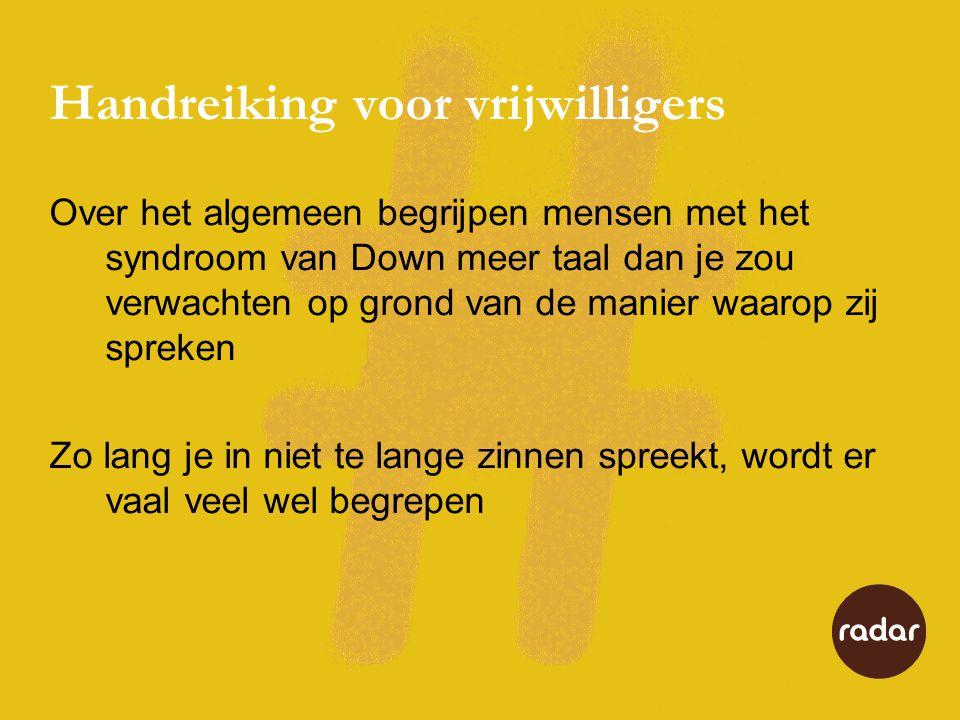 Handreiking voor vrijwilligers Over het algemeen begrijpen mensen met het syndroom van Down meer taal dan je zou verwachten op grond van de manier waarop zij spreken Zo lang je in niet te lange zinnen spreekt, wordt er vaal veel wel begrepen
