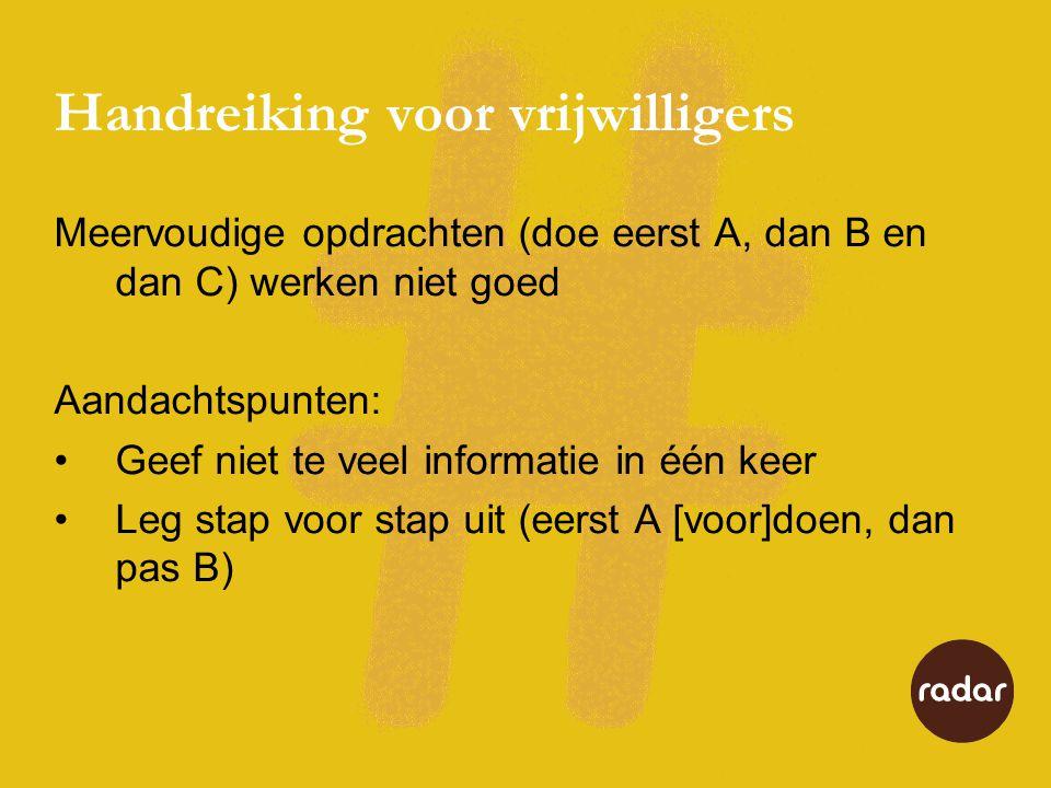 Handreiking voor vrijwilligers Meervoudige opdrachten (doe eerst A, dan B en dan C) werken niet goed Aandachtspunten: •Geef niet te veel informatie in één keer •Leg stap voor stap uit (eerst A [voor]doen, dan pas B)