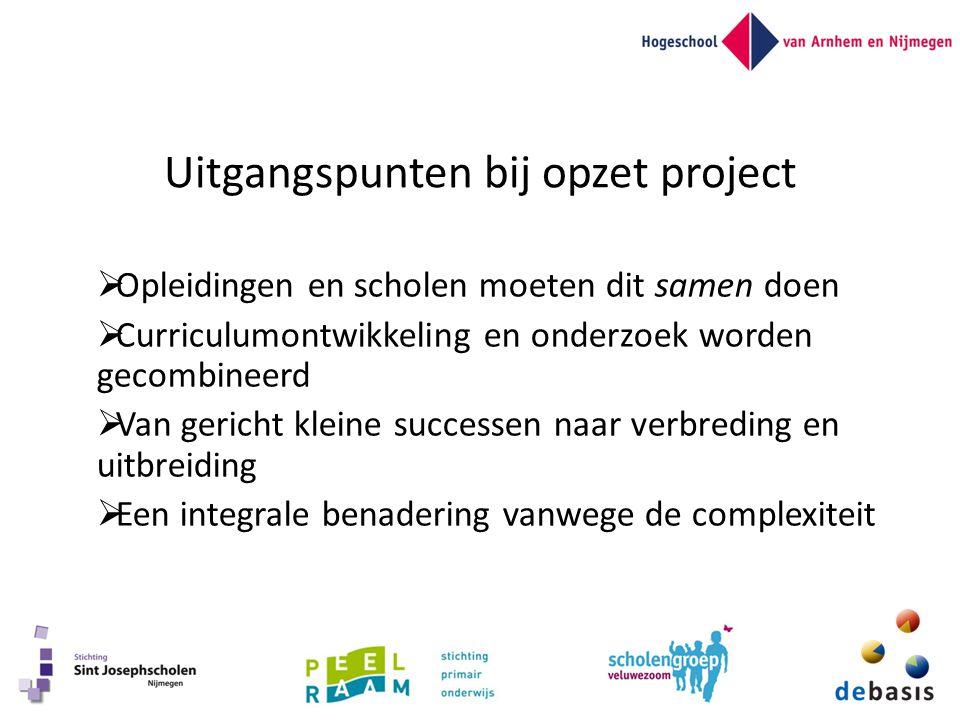 Uitgangspunten bij opzet project  Opleidingen en scholen moeten dit samen doen  Curriculumontwikkeling en onderzoek worden gecombineerd  Van gericht kleine successen naar verbreding en uitbreiding  Een integrale benadering vanwege de complexiteit
