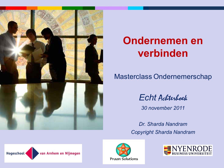 Ondernemen en verbinden Masterclass Ondernemerschap Echt Achterhoek 30 november 2011 Dr. Sharda Nandram Copyright Sharda Nandram