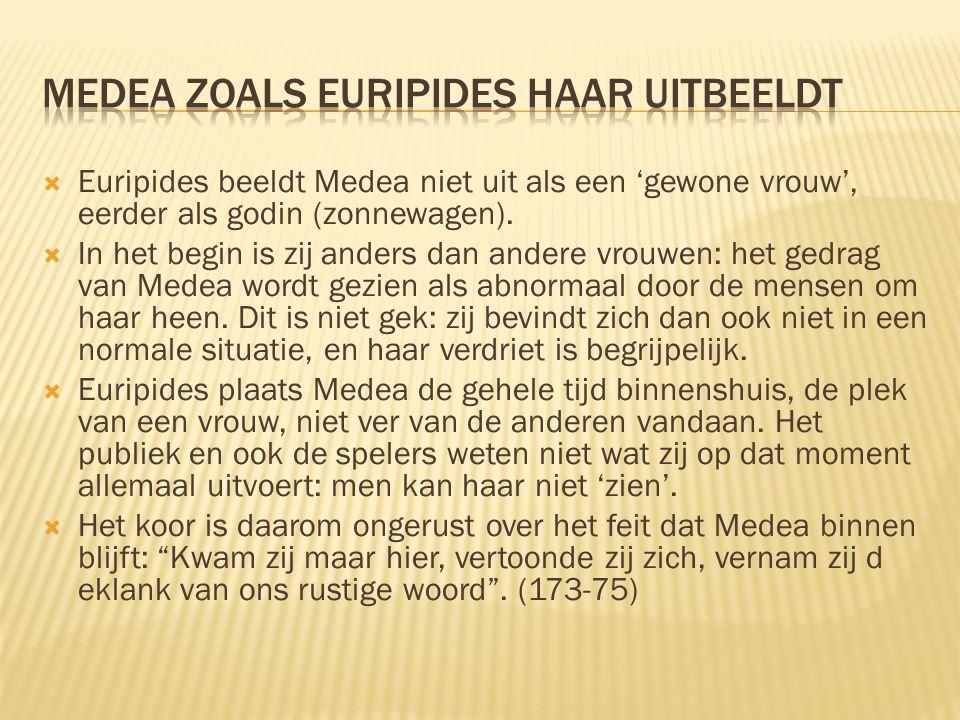  Euripides beeldt Medea niet uit als een 'gewone vrouw', eerder als godin (zonnewagen).  In het begin is zij anders dan andere vrouwen: het gedrag v
