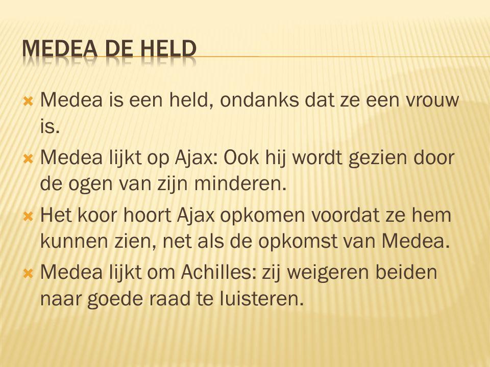  Medea is een held, ondanks dat ze een vrouw is.  Medea lijkt op Ajax: Ook hij wordt gezien door de ogen van zijn minderen.  Het koor hoort Ajax op