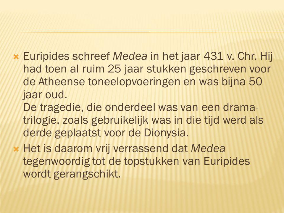  Euripides schreef Medea in het jaar 431 v. Chr. Hij had toen al ruim 25 jaar stukken geschreven voor de Atheense toneelopvoeringen en was bijna 50 j