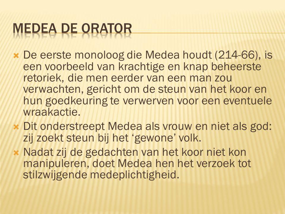  De eerste monoloog die Medea houdt (214-66), is een voorbeeld van krachtige en knap beheerste retoriek, die men eerder van een man zou verwachten, g