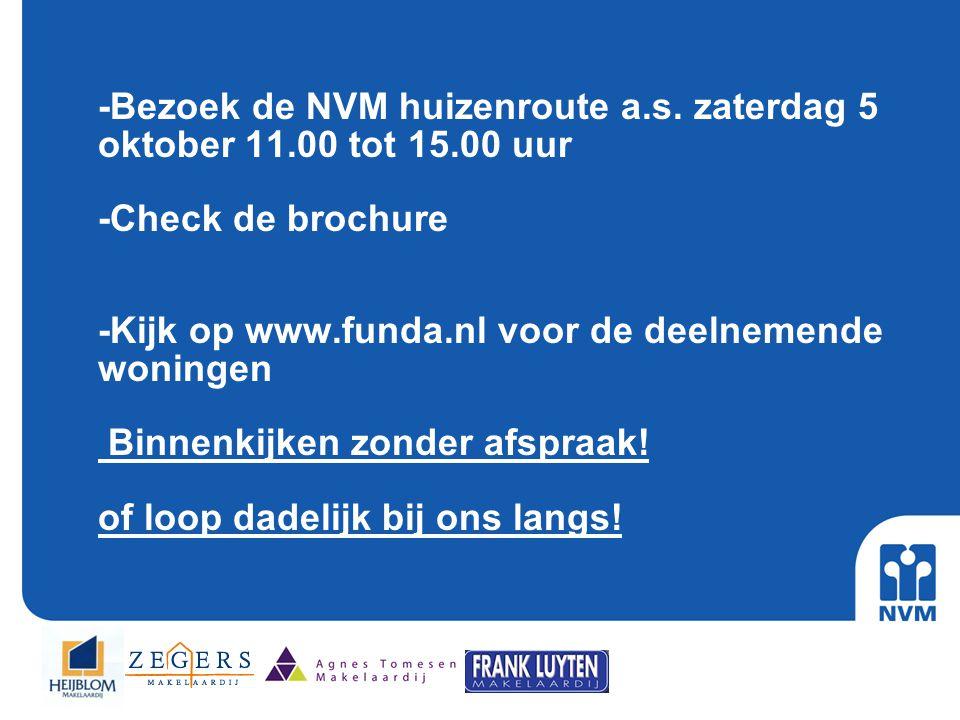 -Bezoek de NVM huizenroute a.s. zaterdag 5 oktober 11.00 tot 15.00 uur -Check de brochure -Kijk op www.funda.nl voor de deelnemende woningen Binnenkij