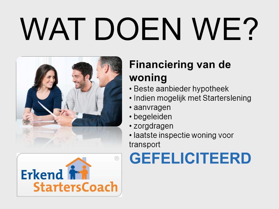 WAT DOEN WE? Financiering van de woning • Beste aanbieder hypotheek • Indien mogelijk met Starterslening • aanvragen • begeleiden • zorgdragen • laats