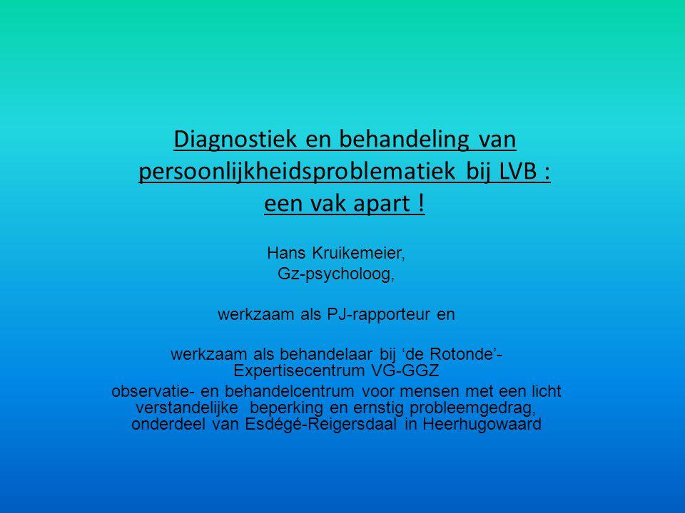 Diagnostiek en behandeling van persoonlijkheidsproblematiek bij LVB : een vak apart ! Hans Kruikemeier, Gz-psycholoog, werkzaam als PJ-rapporteur en w