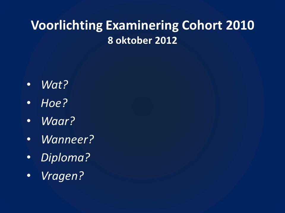 Voorlichting Examinering Cohort 2010 8 oktober 2012 • Wat?