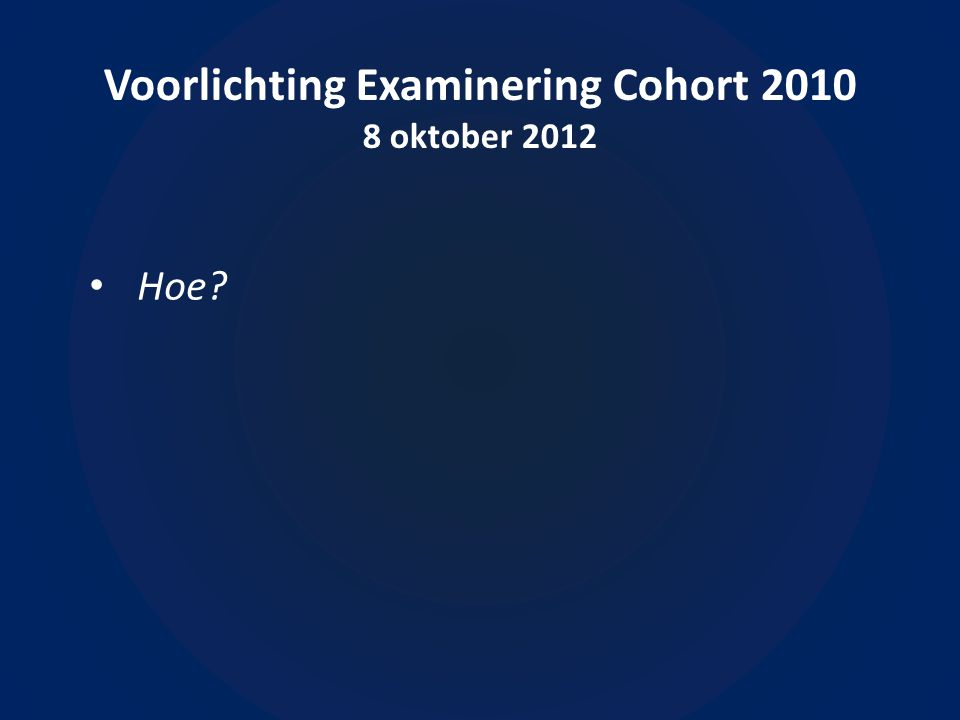Voorlichting Examinering Cohort 2010 8 oktober 2012 • Hoe