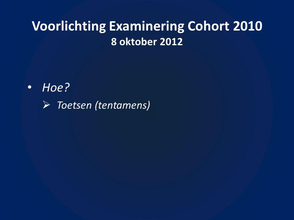 Voorlichting Examinering Cohort 2010 8 oktober 2012 • Hoe  Toetsen (tentamens)