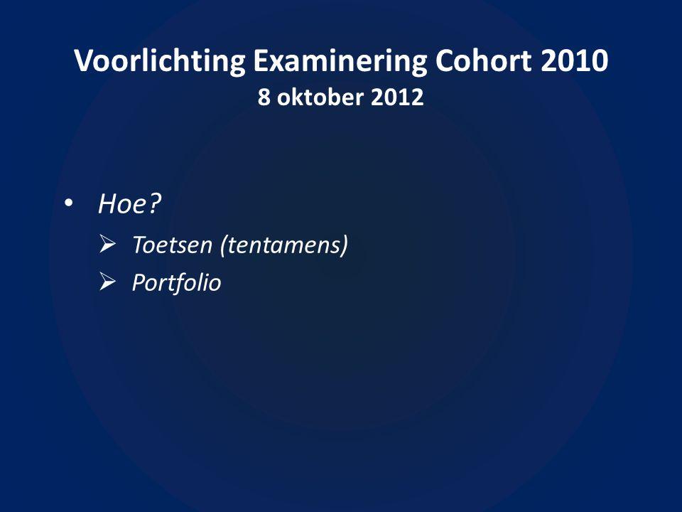 Voorlichting Examinering Cohort 2010 8 oktober 2012 • Hoe  Toetsen (tentamens)  Portfolio