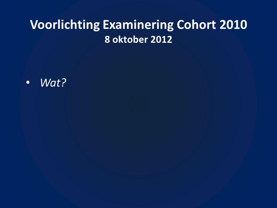 Voorlichting Examinering Cohort 2010 8 oktober 2012 • Wat