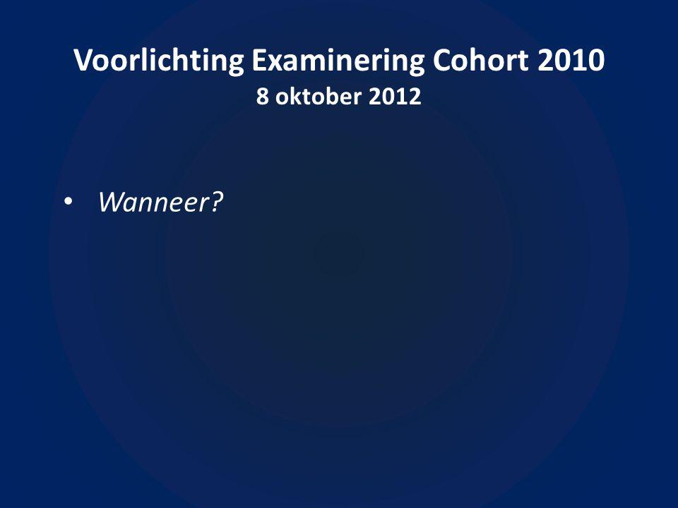Voorlichting Examinering Cohort 2010 8 oktober 2012 • Wanneer
