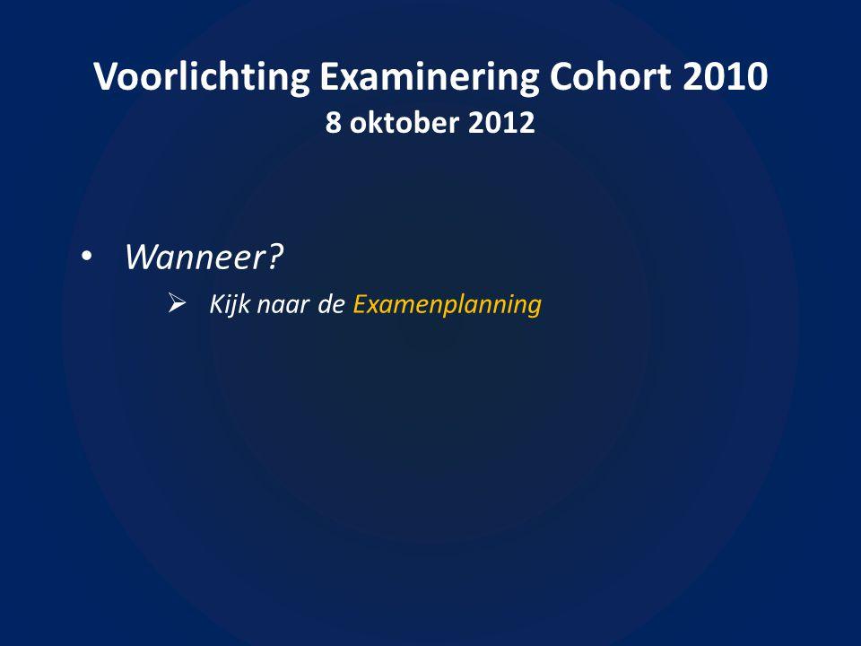 Voorlichting Examinering Cohort 2010 8 oktober 2012 • Wanneer  Kijk naar de Examenplanning