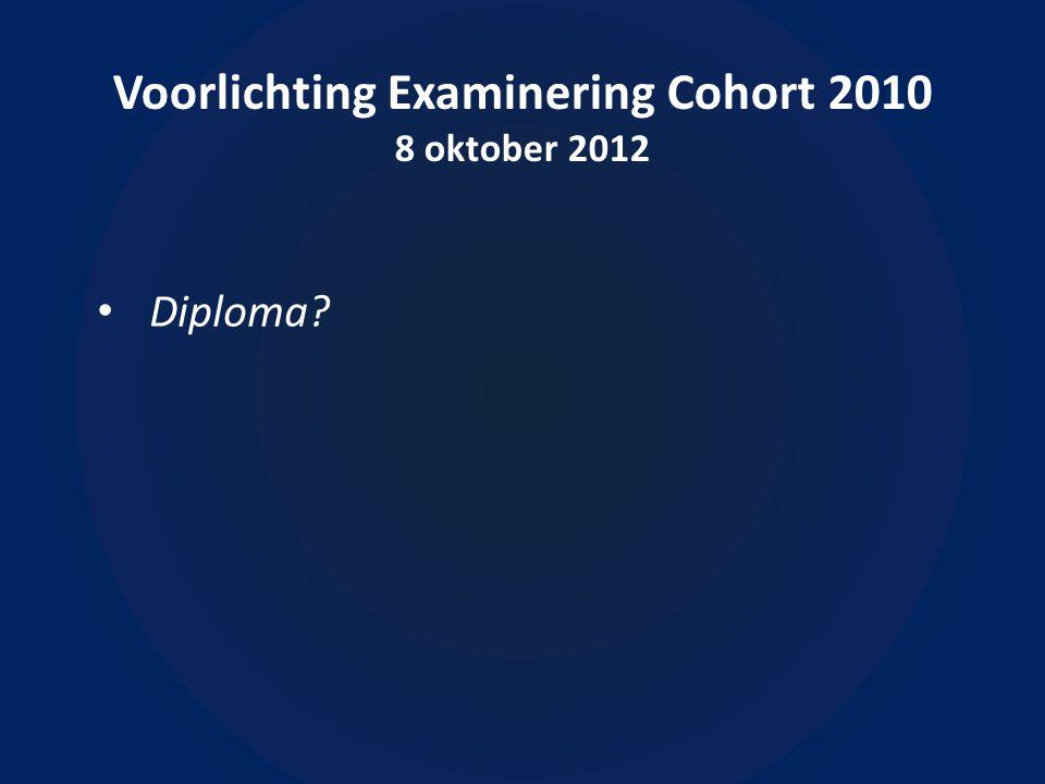 Voorlichting Examinering Cohort 2010 8 oktober 2012 • Diploma