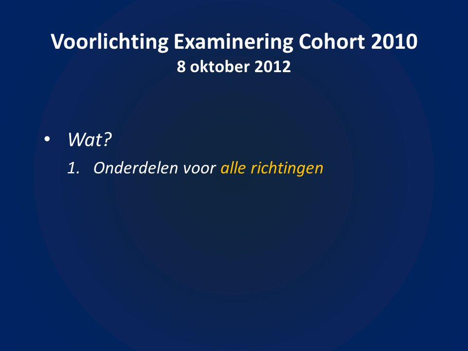 Voorlichting Examinering Cohort 2010 8 oktober 2012 • Wat.