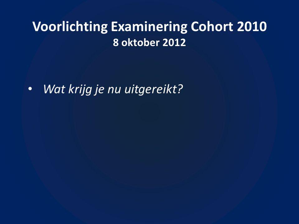Voorlichting Examinering Cohort 2010 8 oktober 2012 • Wat krijg je nu uitgereikt