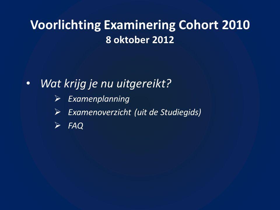 Voorlichting Examinering Cohort 2010 8 oktober 2012 • Wat krijg je nu uitgereikt.