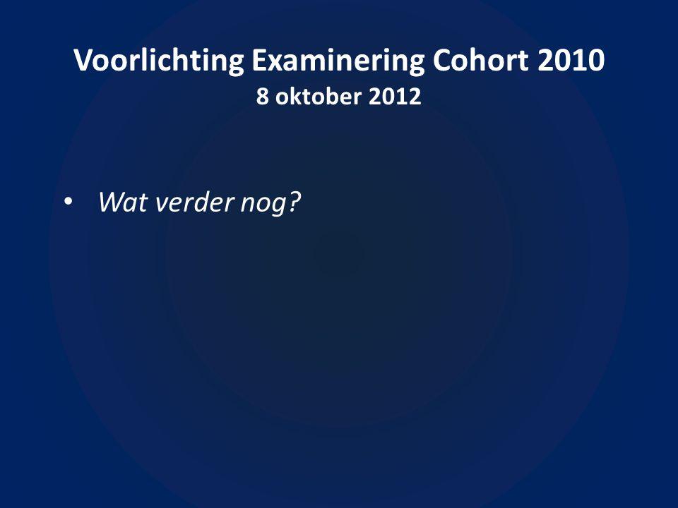 Voorlichting Examinering Cohort 2010 8 oktober 2012 • Wat verder nog