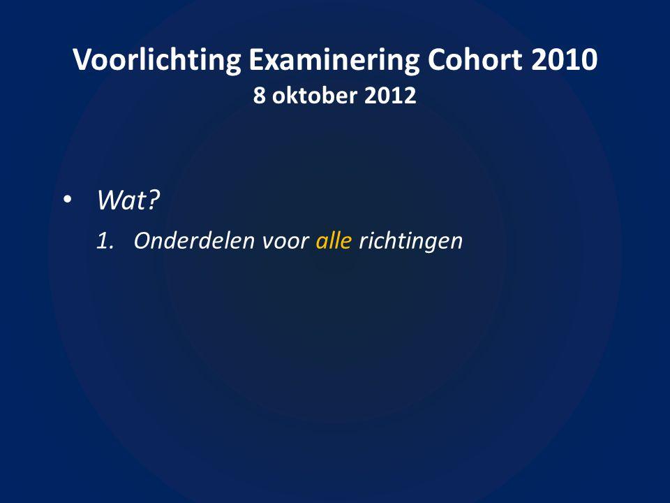 Voorlichting Examinering Cohort 2010 8 oktober 2012 • Wat 1.Onderdelen voor alle richtingen