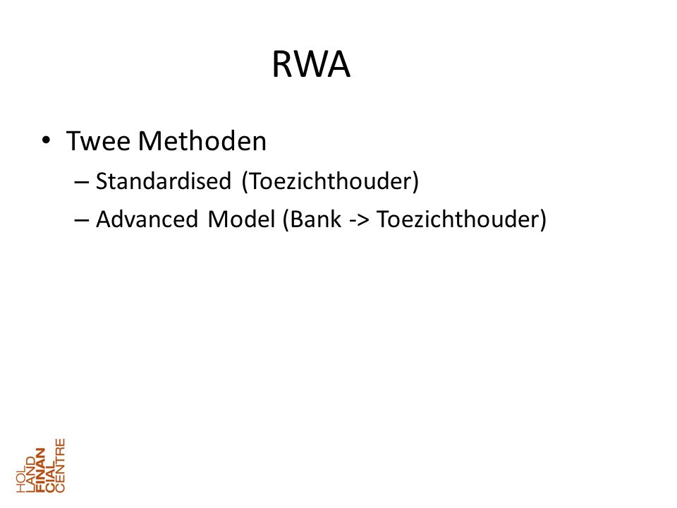 RWA • Twee Methoden – Standardised (Toezichthouder) – Advanced Model (Bank -> Toezichthouder)